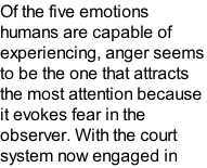 Of the five emotions humans are capable of experiencing, anger seems to be the one that attracts the most attention because it evokes fear in the observer. With the court system now engaged in