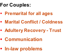 For Couples: Premarital for all ages Marital Conflict / Coldness Adultery Recovery - Trust Communication In-law problems