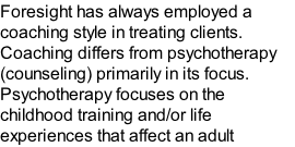 Foresight has always employed a coaching style in treating clients. Coaching differs from psychotherapy (counseling) primarily in its focus. Psychotherapy focuses on the childhood training and/or life experiences that affect an adult