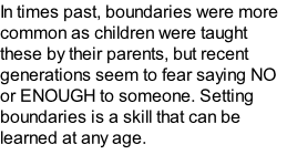 In times past, boundaries were more common as children were taught these by their parents, but recent generations seem to fear saying NO or ENOUGH to someone. Setting boundaries is a skill that can be learned at any age.